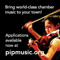 Advertisement: Bring world-class chamber music to your town! Applications available now at pipmusic.org