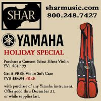 Advertisement: Shar Music: YAMAHA Holiday Special: Purchase a Concert Select Silent Violin or other YAMAHA Instrument, Get A FREE Violin Soft Case. Offer good through December 31.